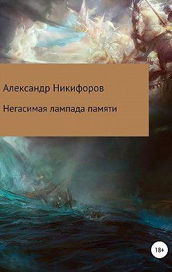 Александр Никифоров - Негасимая лампада памяти