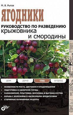 Михаил Рытов - Ягодники. Руководство по разведению крыжовника и смородины