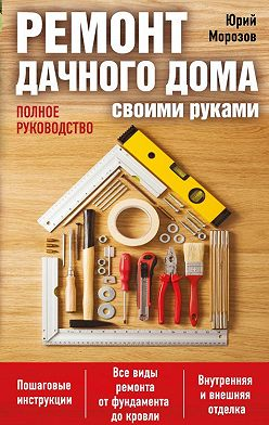Юрий Морозов - Ремонт дачного дома своими руками. Полное руководство