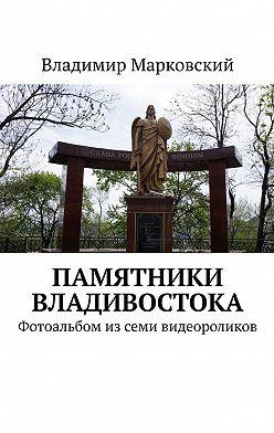 Владимир Марковский - Памятники Владивостока. Фотоальбом изсеми видеороликов