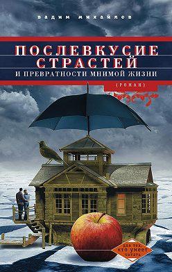 Вадим Михайлов - Послевкусие страстей и превратности мнимой жизни