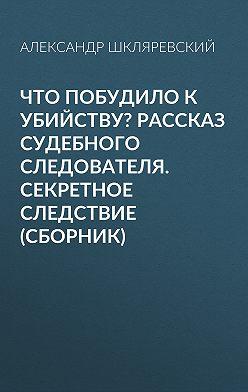 Александр Шкляревский - Что побудило к убийству? Рассказ судебного следователя. Секретное следствие (сборник)