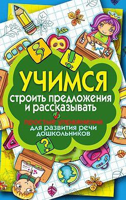 Неустановленный автор - Учимся строить предложения и рассказывать. Простые упражнения для развития речи дошкольников