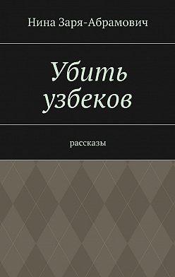 Нина Заря-Абрамович - Убить узбеков. Рассказы