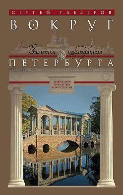 Сергей Глезеров - Вокруг Петербурга. Заметки наблюдателя