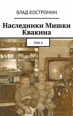 Влад Костромин - Наследники Мишки Квакина. ТомII
