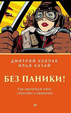 Дмитрий Ковпак - Без паники! Как научиться жить спокойно и уверенно