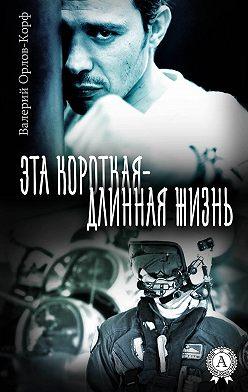 Валерий Орлов-Корф - Эта короткая – длинная жизнь