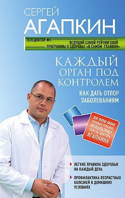 Сергей Агапкин - Каждый орган под контролем. Как дать отпор заболеваниям