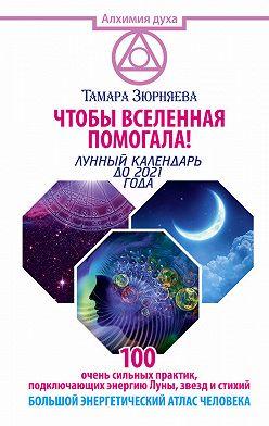 Тамара Зюрняева - Чтобы Вселенная помогала! 100 очень сильных практик, подключающих энергию Луны, звезд и стихий. Большой энергетический атлас человека. Лунный календарь до 2021 года