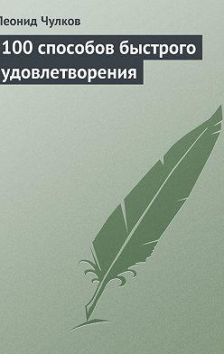 Леонид Чулков - 100 способов быстрого удовлетворения
