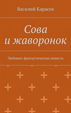 Василий Карасев - Сова ижаворонок. Любовно-фантастическая повесть