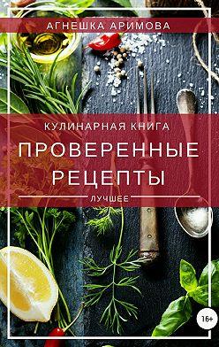 Агнешка Аримова - Проверенные рецепты