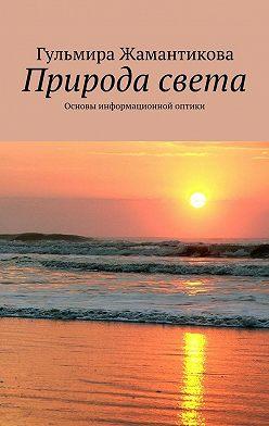 Гульмира Жамантикова - Природа света. Основы информационной оптики