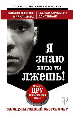 Филипп Хьюстон - Я знаю, когда ты лжешь! Методы ЦРУ для выявления лжи