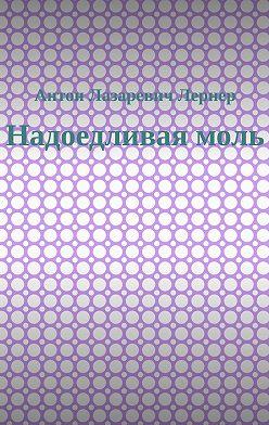 Антон Лернер - Надоедливая моль