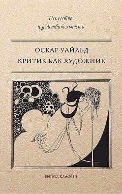Оскар Уайльд - Критик как художник (сборник)