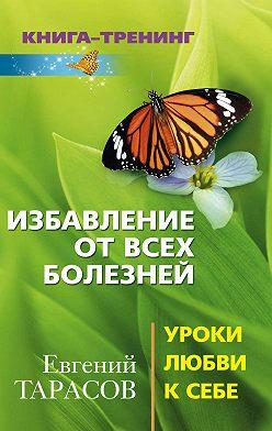 Евгений Тарасов - Избавление от всех болезней. Уроки любви к себе