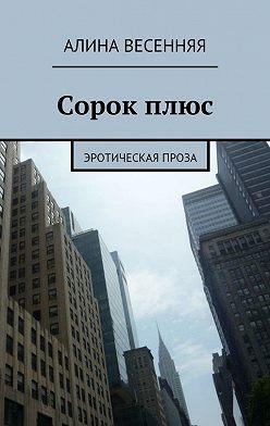 Алина Весенняя - Сорокплюс. Эротическая проза
