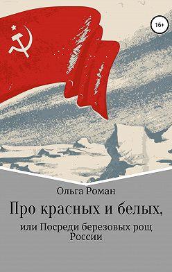 Ольга Роман - Про красных и белых, или Посреди березовых рощ России