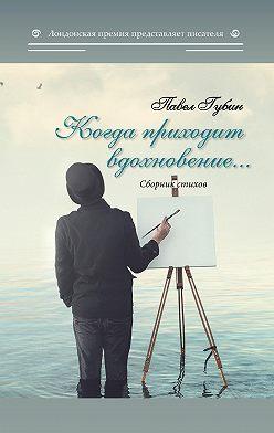 Павел Губин - Когда приходит вдохновение…