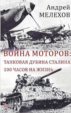 Андрей Мелехов - Война моторов: Танковая дубина Сталина. 100 часов на жизнь (сборник)