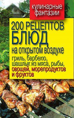 Неустановленный автор - 200 рецептов блюд на открытом воздухе: гриль, барбекю, шашлык из мяса, рыбы, овощей, морепродуктов и фруктов