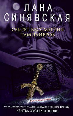 Лана Синявская - Секрет бессмертия тамплиеров