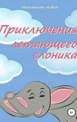 Алена Никишкина - Приключения летающего слоника