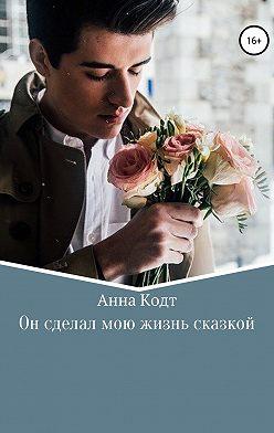 Анна Кодт - Он сделал мою жизнь сказкой