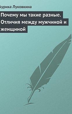 Аурика Луковкина - Почему мы такие разные. Отличия между мужчиной и женщиной