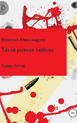 Валерий Александров - Такая разная любовь 5. Сборник стихотворений