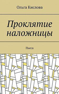 Ольга Кислова - Проклятие наложницы. Пьеса