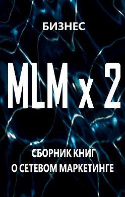 Бизнес - MLM x2. Сборник книг осетевом маркетинге
