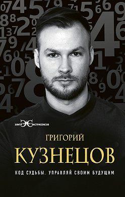 Григорий Кузнецов - Код судьбы. Управляй своим будущим