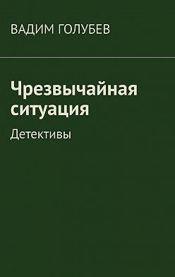 Вадим Голубев - Чрезвычайная ситуация. Детективы