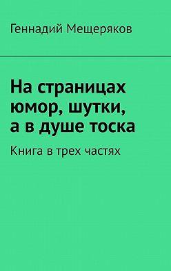 Геннадий Мещеряков - Настраницах юмор, шутки, авдуше тоска. Книга втрех частях
