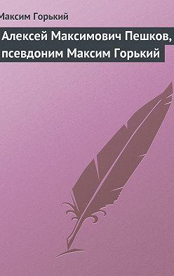 Максим Горький - Алексей Максимович Пешков, псевдоним Максим Горький