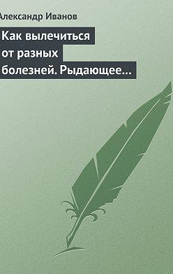 Александр Иванов - Как вылечиться от разных болезней. Рыдающее дыхание. Дыхание Стрельниковой. Дыхание йогов
