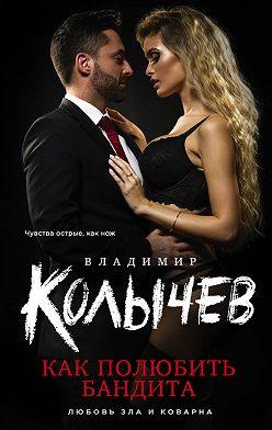 Владимир Колычев - Как полюбить бандита