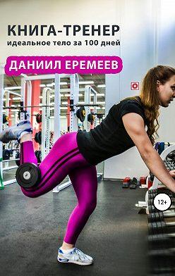 Даниил Еремеев - Книга-тренер: идеальное тело за 100 дней