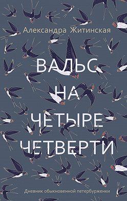 Александра Житинская - Вальс на четыре четверти. Дневник обыкновенной петербурженки