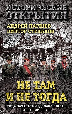 Андрей Паршев - Не там и не тогда. Когда началась и где закончилась Вторая мировая?