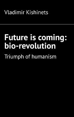 Vladimir Kishinets - Future is coming: bio-revolution. Triumph ofhumanism