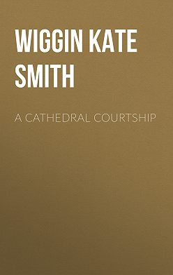 Kate Wiggin - A Cathedral Courtship