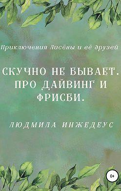 Людмила Инжедеус - Скучно не бывает. Про дайвинг и фрисби