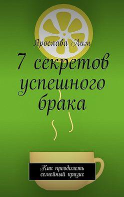 Ярослава Лим - 7 секретов успешного брака. Как преодолеть семейный кризис