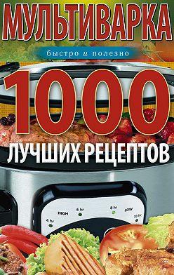 Ирина Вечерская - Мультиварка. 1000 лучших рецептов. Быстро и полезно