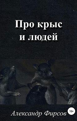 Александр Фирсов - Про крыс и людей