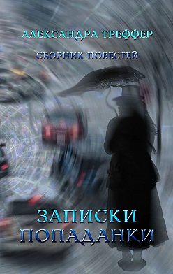 Александра Треффер - Записки попаданки. Сборник повестей